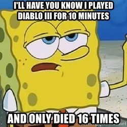 Only Cried for 20 minutes Spongebob - I'LL HAVE YOU KNOW I PLAYED DIABLO III FOR 10 MINUTES AND ONLY DIED 16 TIMES