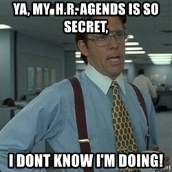 Yeah that'd be great... - Ya, My  H.R. agends is so secret, I dont know I'm doing!