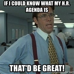 Yeah that'd be great... - If I could know what my H.R. agenda is That'd be great!