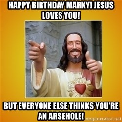 Buddy Christ - Happy Birthday Marky! Jesus loves you! but everyone else thinks you're an arsehole!