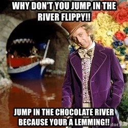 Willy Wonka - why don't you jump in the river flippy!! Jump in the chocolate river because your a lemming!!