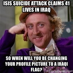 Willy Wonka - ISIS suicide attack claims 41 lives in Iraq so when will you be changing your profile picture to a iraqi flag?