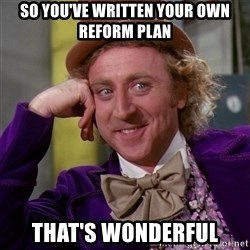 Willy Wonka - SO YOU'VE WRITTEN YOUR OWN REFORM PLAN THAT'S WONDERFUL