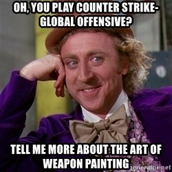 Willy Wonka - Oh, you play Counter Strike- global offensive? Tell me more about the art of weapon painting