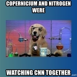 Chemistry Dog - COPERNICIUM AND NITROGEN WERE WATCHING CNN TOGETHER