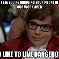 I too like to live dangerously - I see you're bringing your phone in our work area