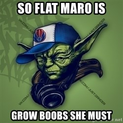 Street Yoda - So Flat Maro is Grow boobs she must