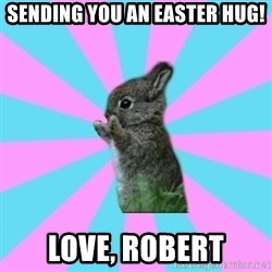 yAy FoR LifE BunNy - Sending you an Easter Hug! Love, Robert