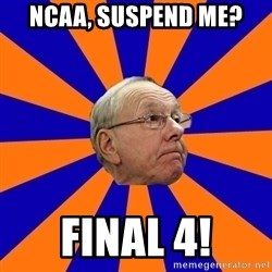 Jim Boeheim - NCAA, suspend me? Final 4!