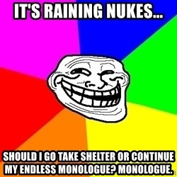 troll face1 - It's raining nukes... should i go take shelter or continue my endless monologue? monologue.