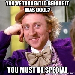 Willy Wonka - you've torrented before it was cool? you must be special
