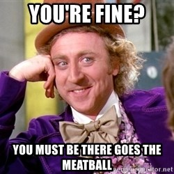 Willy Wonka - You're fine? you must be there goes the meatball