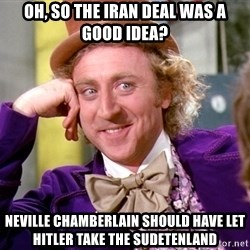 Willy Wonka - oh, so the iran deal was a good idea? neville chamberlain should have let hitler take the sudetenland