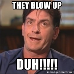 Sheen Derp - They blow up Duh!!!!!