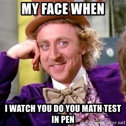 Willy Wonka - MY FACE WHEN I WATCH YOU DO YOU MATH TEST IN PEN