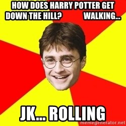 cheeky harry potter - How does Harry Potter get down the hill?              walking... JK... Rolling