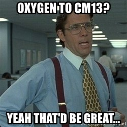 Yeah that'd be great... - OXYGEN TO CM13? YEAH THAT'D BE GREAT...