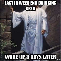 Hell Yeah Jesus - Easter week end drinking sesh wake up 3 days later
