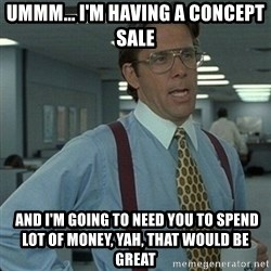 Yeah that'd be great... - Ummm... I'm having a concept sale  and I'm going to need you to spend lot of money, yah, that would be great