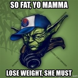 Street Yoda - SO FAT, YO MAMMA LOSE WEIGHT, SHE MUST