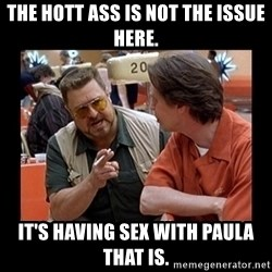 walter sobchak - The hott ass is not the issue here. It's having sex with Paula that is.