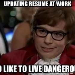 I too like to live dangerously - Updating Resume at work