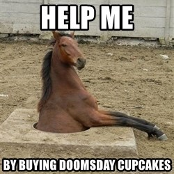 Hole Horse - Help me by buying doomsday cupcakes