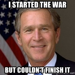 George Bush - i started the war but couldn't finish it