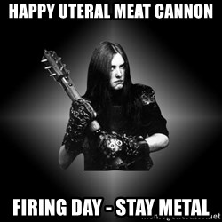 Black Metal - happy uteral meat cannon firing day - stay metal