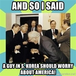 reagan white house laughing - AND SO I SAID A GUY IN S. KOREA SHOULD WORRY ABOUT AMERICA!