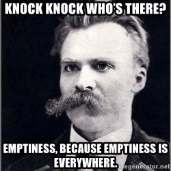 Nietzsche - Knock knock Who's there?  Emptiness, because emptiness is everywhere.