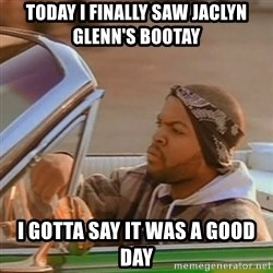 Good Day Ice Cube - today I finally saw Jaclyn Glenn's bootay I gotta say it was a good day