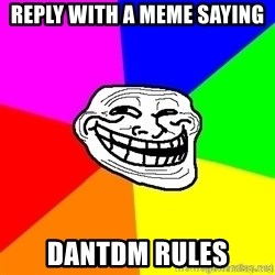 troll face1 - reply with a meme saying  DANTDM RULES