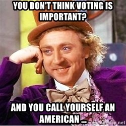 Willy Wonka - You don't think voting is important? and you call yourself an american ...