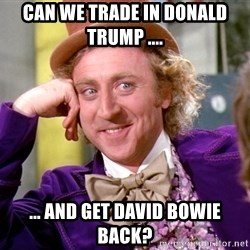 Willy Wonka - CAN WE TRADE IN DONALD TRUMP .... ... AND GET DAVID BOWIE BACK?