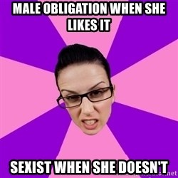 Privilege Denying Feminist - MALE OBLIGATION WHEN SHE LIKES IT SEXIST WHEN SHE DOESN'T