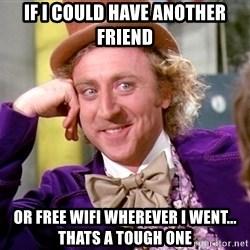 Willy Wonka - if i could have another friend or free wifi wherever i went... thats a tough one