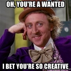Willy Wonka - Oh, you're a wanted I bet you're so creative