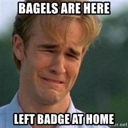Crying Dawson - bagels are here left badge at home
