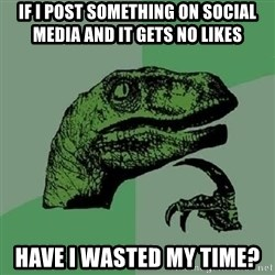 Philosoraptor - If I post something on social media and it gets no likes have I wasted my time?