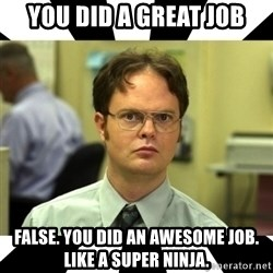 Dwight from the Office - you did a great job false. you did an awesome job. like a super ninja.