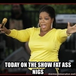 Overly-Excited Oprah!!!  -  today on the show fat ass nigs