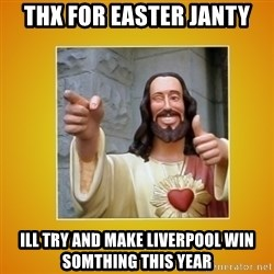 Buddy Christ - thx for easter janty ill try and make liverpool win somthing this year