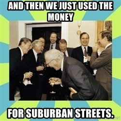 reagan white house laughing - and then we just used the money  for suburban streets.