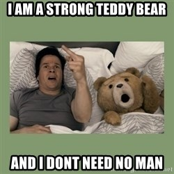 Ted Movie - I AM A STRONG TEDDY BEAR AND I DONT NEED NO MAN