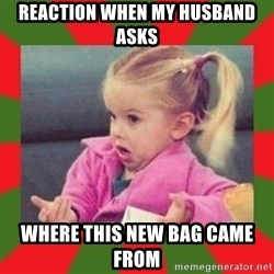 dafuq girl - Reaction when my husband asks where this new bag came from
