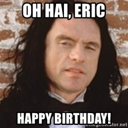 Disgusted Tommy Wiseau - Oh Hai, Eric Happy birthday!