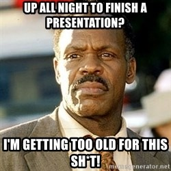 I'm Getting Too Old For This Shit - Up all night to finish a presentation? I'm getting too old for this sh*t!