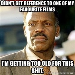 I'm Getting Too Old For This Shit - Didn't get reference to one of my favourite films I'm getting too old for this shit.