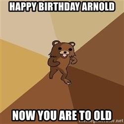 Pedo Bear From Beyond - Happy Birthday Arnold now you are to old